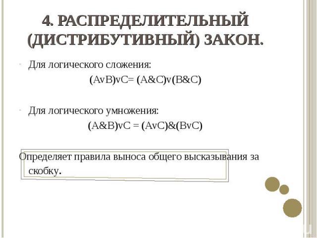 Для логического сложения: Для логического сложения: (AvB)vC= (A&C)v(B&C) Для логического умножения: (A&B)vC = (AvC)&(BvC) Определяет правила выноса общего высказывания за скобку.