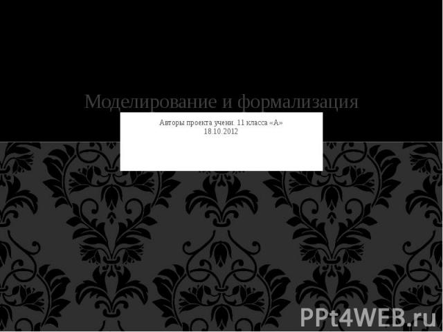 Моделирование и формализация Авторы проекта учени. 11 класса «А» 18.10.2012