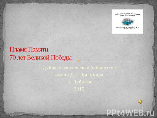 Пламя Памяти 70 лет Великой Победы Дубравская сельская библиотека имени Д.С. Калинина п. Дубрава 2015