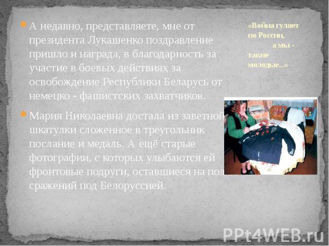 «Война гуляет по России, а мы - такие молодые...» А недавно, представляете, мне от президента Лукашенко поздравление пришло и награда, в благодарность за участие в боевых действиях за освобождение Республики Беларусь от немецко - фашистских захватчи…