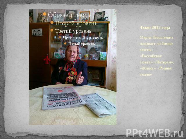 4 мая 2012 года Мария Николаевна называет любимые газеты : «Российская газета», «Ветеран», «Жизнь», «Родная земля»