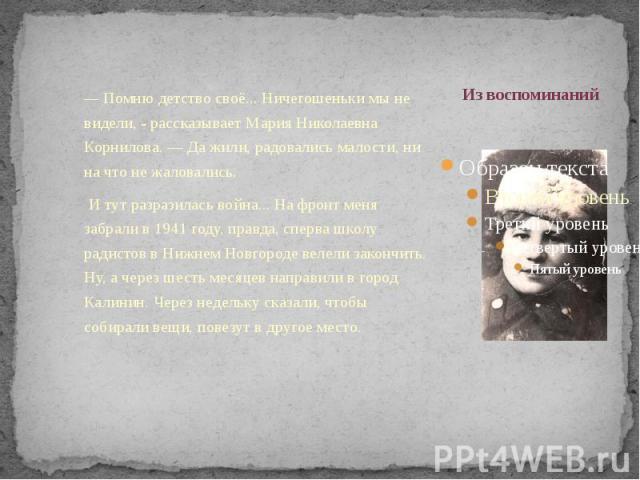 Из воспоминаний — Помню детство своё... Ничегошеньки мы не видели, - рассказывает Мария Николаевна Корнилова. — Да жили, радовались малости, ни на что не жаловались. И тут разразилась война... На фронт меня забрали в 1941 году, правда, сперва школу …