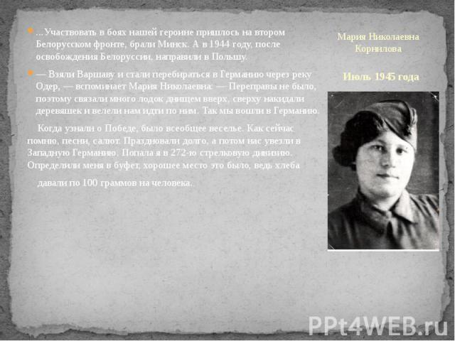 Июль 1945 года ...Участвовать в боях нашей героине пришлось на втором Белорусском фронте, брали Минск. А в 1944 году, после освобождения Белоруссии, направили в Польшу. — Взяли Варшаву и стали перебираться в Германию через реку Одер, — вспоминает Ма…