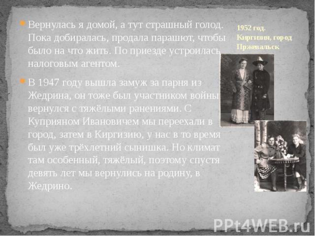 1952 год. Киргизия, город Пржевальск Вернулась я домой, а тут страшный голод. Пока добиралась, продала парашют, чтобы было на что жить. По приезде устроилась налоговым агентом. В 1947 году вышла замуж за парня из Жедрина, он тоже был участником войн…