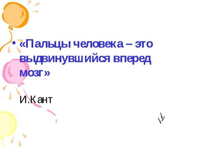 «Пальцы человека – это выдвинувшийся вперед мозг» И.Кант «Пальцы человека – это выдвинувшийся вперед мозг» И.Кант