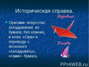 Историческая справка.Оригами- искусство складывания из бумаги, без ножниц и клея