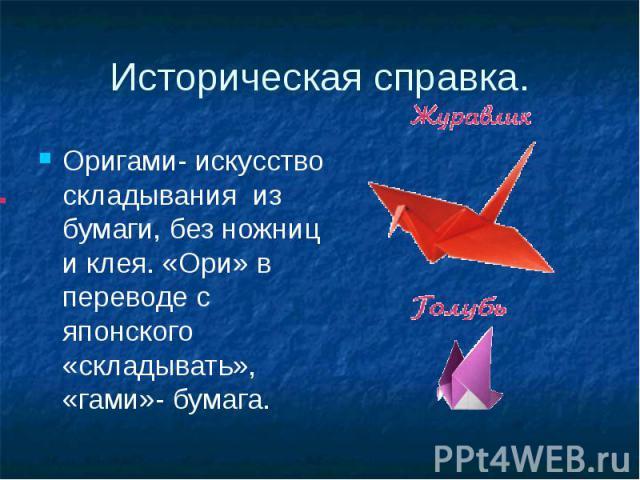 Историческая справка.Оригами- искусство складывания из бумаги, без ножниц и клея. «Ори» в переводе с японского «складывать», «гами»- бумага.