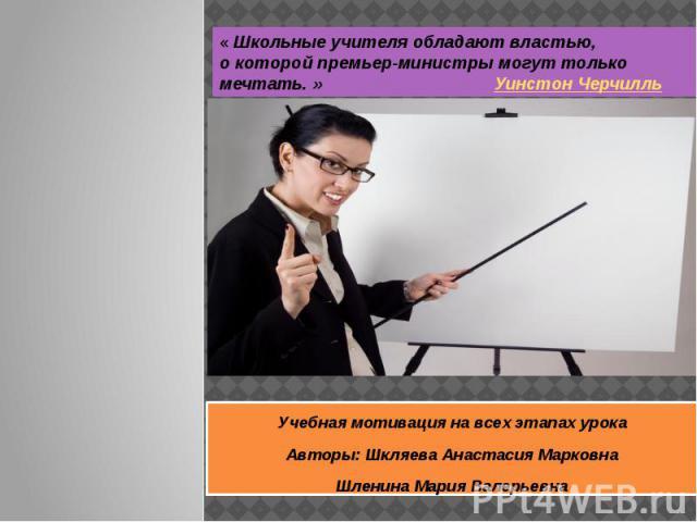 Учебная мотивация на всех этапах урока Авторы: Шкляева Анастасия Марковна Шленина Мария Валерьевна