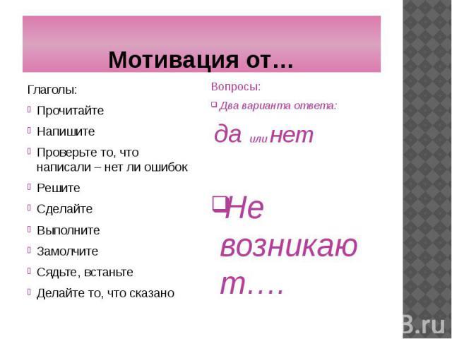 Мотивация от… Глаголы: Прочитайте Напишите Проверьте то, что написали – нет ли ошибок Решите Сделайте Выполните Замолчите Сядьте, встаньте Делайте то, что сказано