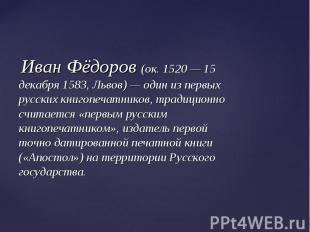 Иван Фёдоров (ок. 1520 — 15 декабря 1583, Львов) — один из первых русских книгоп