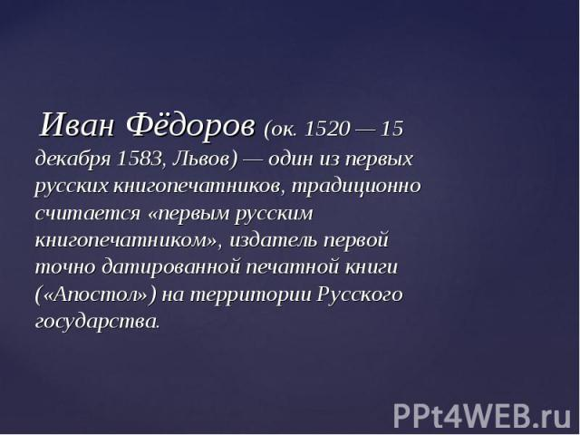 Иван Фёдоров (ок. 1520 — 15 декабря 1583, Львов) — один из первых русских книгопечатников, традиционно считается «первым русским книгопечатником», издатель первой точно датированной печатной книги («Апостол») на территории Русского государства. Иван…