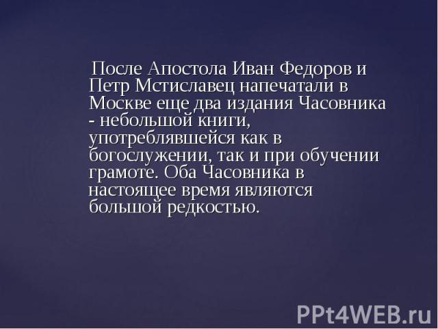 После Апостола Иван Федоров и Петр Мстиславец напечатали в Москве еще два издания Часовника - небольшой книги, употреблявшейся как в богослужении, так и при обучении грамоте. Оба Часовника в настоящее время являются большой редкостью. После Апостола…