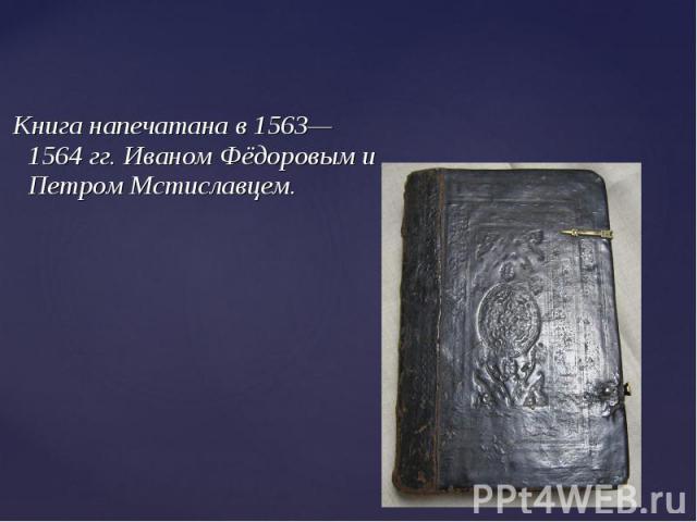 Книга напечатана в 1563—1564 гг. Иваном Фёдоровым и Петром Мстиславцем.