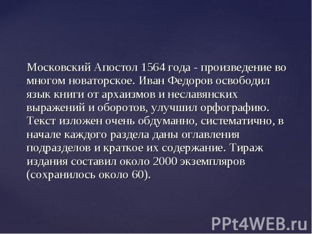 Московский Апостол 1564 года - произведение во многом новаторское. Иван Федоров освободил язык книги от архаизмов и неславянских выражений и оборотов, улучшил орфографию. Текст изложен очень обдуманно, систематично, в начале каждого раздела даны огл…