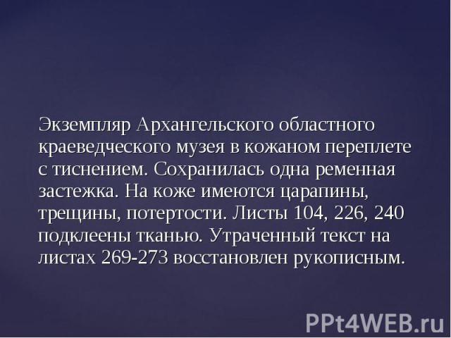 Экземпляр Архангельского областного краеведческого музея в кожаном переплете с тиснением. Сохранилась одна ременная застежка. На коже имеются царапины, трещины, потертости. Листы 104, 226, 240 подклеены тканью. Утраченный текст на листах 269-273 вос…