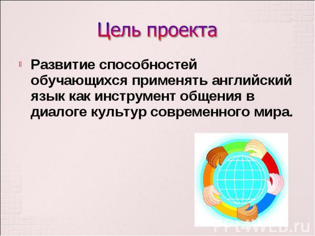 Развитие способностей обучающихся применять английский язык как инструмент общения в диалоге культур современного мира. Развитие способностей обучающихся применять английский язык как инструмент общения в диалоге культур современного мира.