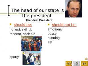 The head of our state is the president should be: honest, skillful, reticent, so