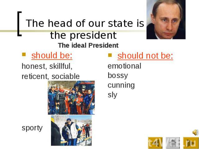 The head of our state is the president should be: honest, skillful, reticent, sociable sporty