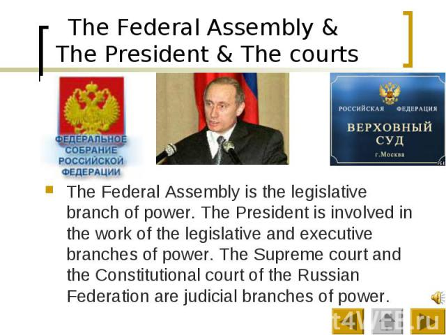 The Federal Assembly & The President & The courts The Federal Assembly is the legislative branch of power. The President is involved in the work of the legislative and executive branches of power. The Supreme court and the Constitutional cou…