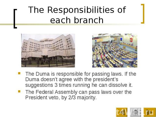 The Responsibilities of each branch The Duma is responsible for passing laws. If the Duma doesn't agree with the president's suggestions 3 times running he can dissolve it. The Federal Assembly can pass laws over the President veto, by 2/3 majority.