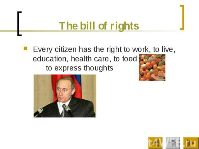 The bill of rights Every citizen has the right to work, to live, education, health care, to food to express thoughts