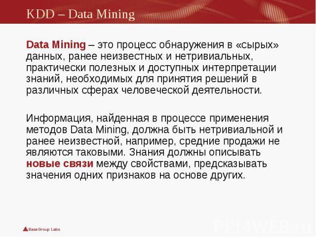 Data Mining– это процесс обнаружения в «сырых» данных, ранее неизвестных и нетривиальных, практически полезных и доступных интерпретации знаний, необходимых для принятия решений в различных сферах человеческой деятельности. Data Mining– …