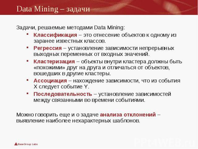 Задачи, решаемые методами Data Mining: Задачи, решаемые методами Data Mining: Классификация– это отнесение объектов к одному из заранее известных классов. Регрессия – установление зависимости непрерывных выходных переменных от входных значений…