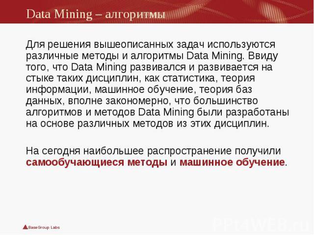Для решения вышеописанных задач используются различные методы и алгоритмы Data Mining. Ввиду того, что Data Mining развивался и развивается на стыке таких дисциплин, как статистика, теория информации, машинное обучение, теория баз данных, вполне зак…