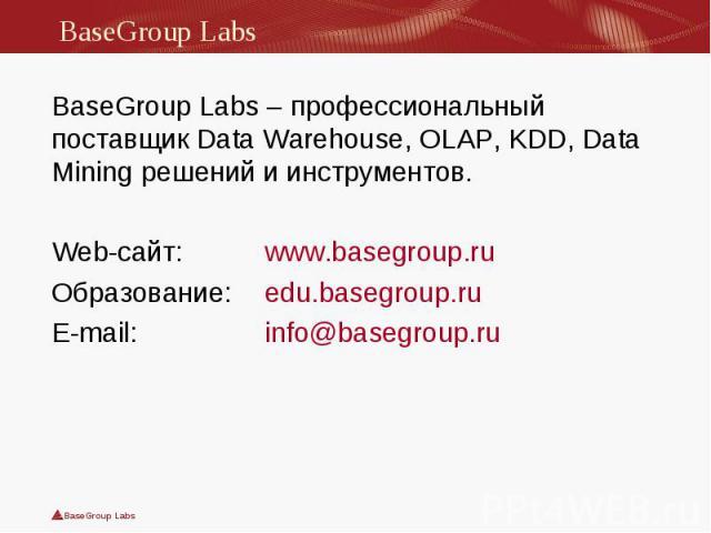 BaseGroup Labs – профессиональный поставщик Data Warehouse, OLAP, KDD, Data Mining решений и инструментов. BaseGroup Labs – профессиональный поставщик Data Warehouse, OLAP, KDD, Data Mining решений и инструментов. Web-сайт: www.basegroup.ru Образова…