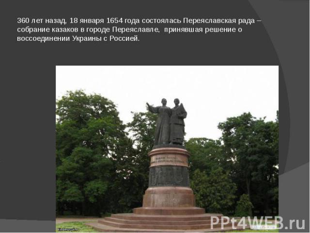 360 лет назад, 18 января 1654 года состоялась Переяславская рада – собрание казаков в городе Переяславле, принявшая решение о воссоединении Украины с Россией.