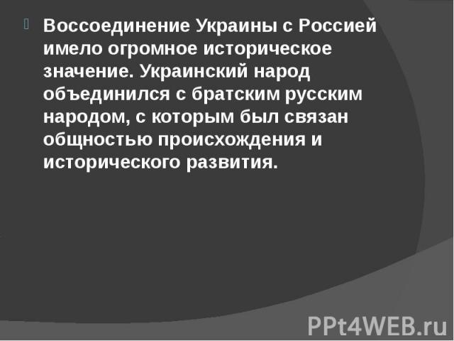 Воссоединение Украины с Россией имело огромное историческое значение. Украинский народ объединился с братским русским народом, с которым был связан общностью происхождения и исторического развития. Воссоединение Украины с Россией имело огромное исто…