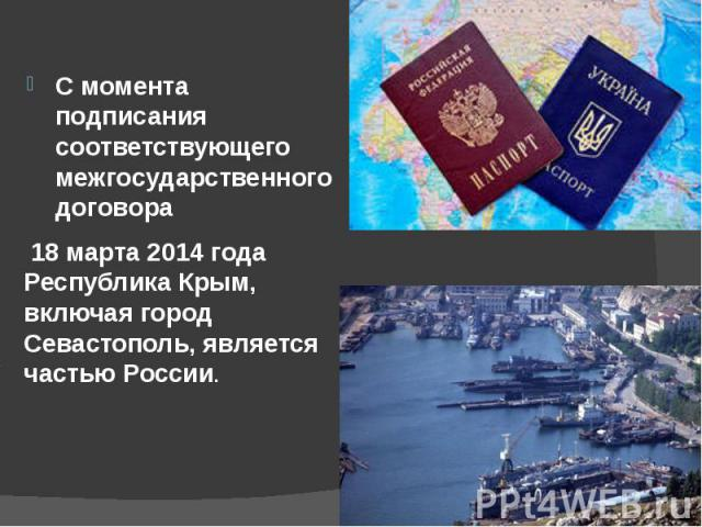 С момента подписания соответствующего межгосударственного договора С момента подписания соответствующего межгосударственного договора 18 марта 2014 года Республика Крым, включая город Севастополь, является частью России.