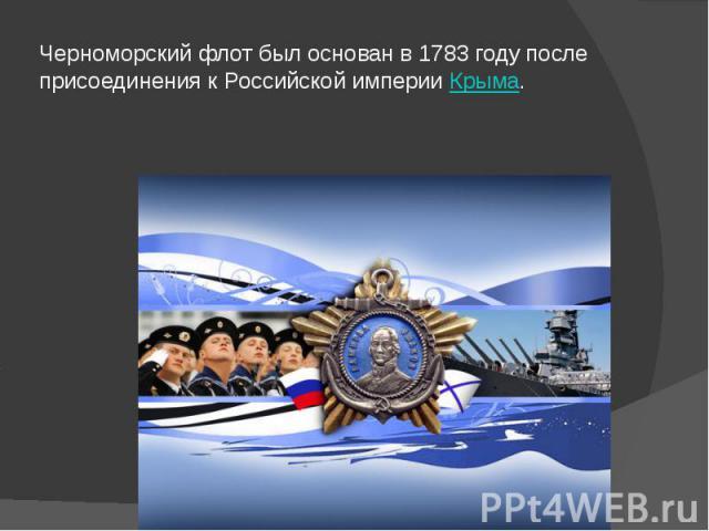 Черноморский флот был основан в 1783 году после присоединения к Российской империиКрыма.