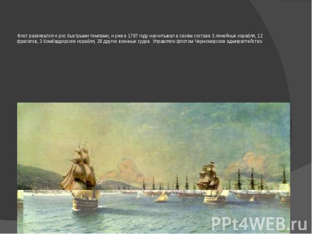 Флот развивался и рос быстрыми темпами, и уже в 1787 году насчитывал в своём составе 3 линейных корабля, 12 фрегатов, 3 бомбардирских корабля, 28 других военных судов. Управляло флотом Черноморское адмиралтейство.