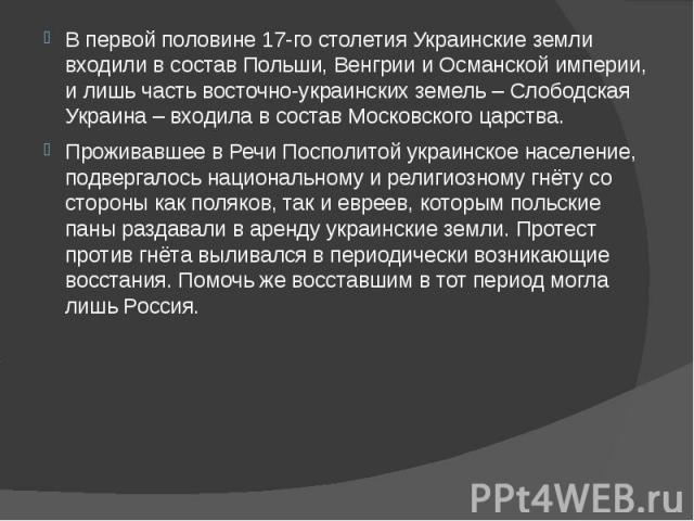 В первой половине 17-го столетия Украинские земли входили в состав Польши, Венгрии и Османской империи, и лишь часть восточно-украинских земель – Слободская Украина – входила в состав Московского царства. В первой половине 17-го столетия Украинские …
