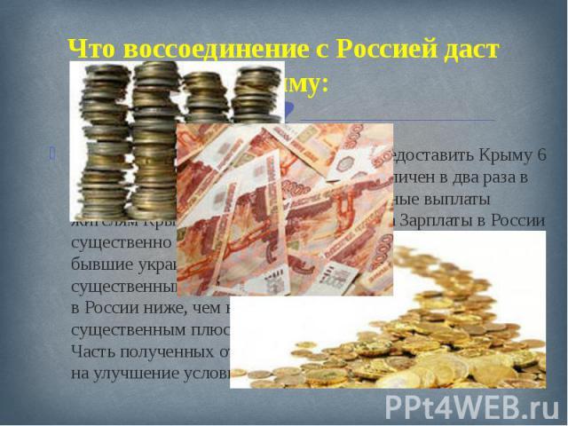 Что воссоединение с Россией даст Крыму: Россия планирует в ближайшее время предоставить Крыму 6 млрд долларов. Бюджет Крыма будет увеличен в два раза в случае присоединения к России Социальные выплаты жителям Крыма будут увеличены в 4 раза Зарплаты …