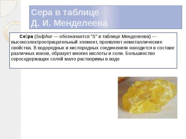 """Сера в таблице Д. И. Менделеева Се ра (Sulphur — обозначается """"S"""" в таблице Менделеева) — высокоэлектроотрицательный элемент, проявляет неметаллические свойства. В водородных и кислородных соединениях находится в составе различных ионов, о…"""
