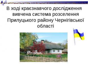 В ході краєзнавчого дослідження вивчена система розселення Прилуцького району Че
