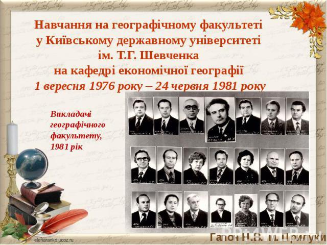 Навчання на географічному факультеті у Київському державному університеті ім. Т.Г. Шевченка на кафедрі економічної географії 1 вересня 1976 року – 24 червня 1981 рокуВикладачігеографічного факультету,1981 рік