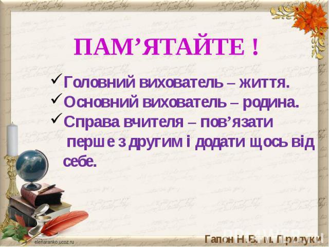 Головний вихователь – життя.Основний вихователь – родина.Справа вчителя – пов'язати перше з другим і додати щось від себе.