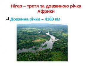 Нігер – третя за довжиною річка Африки Довжина річки – 4160 км