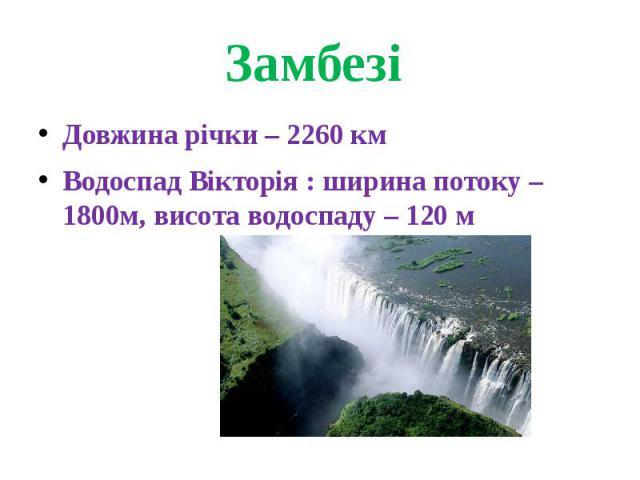 Замбезі Довжина річки – 2260 кмВодоспад Вікторія : ширина потоку – 1800м, висота водоспаду – 120 м