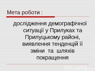 Мета роботи :дослідження демографічної ситуації у Прилуках та Прилуцькому районі