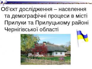 Об'єкт дослідження – населення та демографічні процеси в місті Прилуки та Прилуц