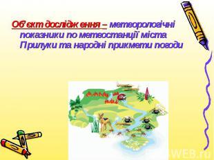 Об'єкт дослідження – метеорологічні показники по метеостанції міста Прилуки та н
