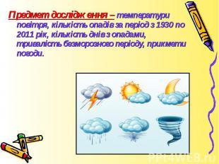 Предмет дослідження – температури повітря, кількість опадів за період з 1930 по