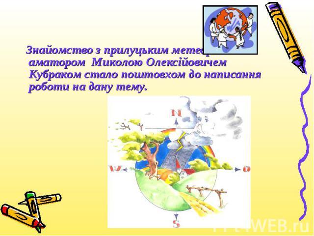 Знайомство з прилуцьким метеорологом-аматором Миколою Олексійовичем Кубраком стало поштовхом до написання роботи на дану тему. Знайомство з прилуцьким метеорологом-аматором Миколою Олексійовичем Кубраком стало поштовхом до написання роботи на дану тему.