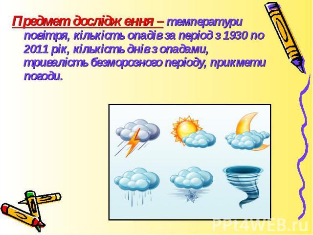 Предмет дослідження – температури повітря, кількість опадів за період з 1930 по 2011 рік, кількість днів з опадами, тривалість безморозного періоду, прикмети погоди.Предмет дослідження – температури повітря, кількість опадів за період з 1930 по 2011…