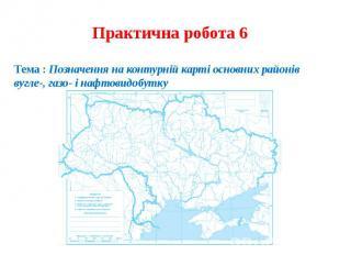 Практична робота 6Тема : Позначення на контурній карті основних районів вугле-,