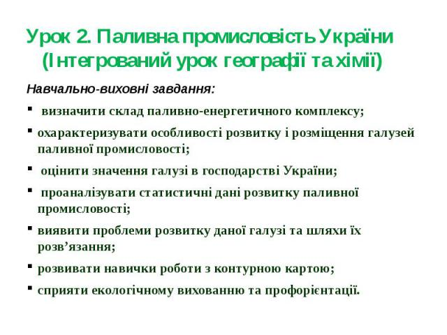 Урок 2. Паливна промисловість України (Інтегрований урок географії та хімії)Навчально-виховні завдання: визначити склад паливно-енергетичного комплексу; охарактеризувати особливості розвитку і розміщення галузей паливної промисловості; оцінити значе…